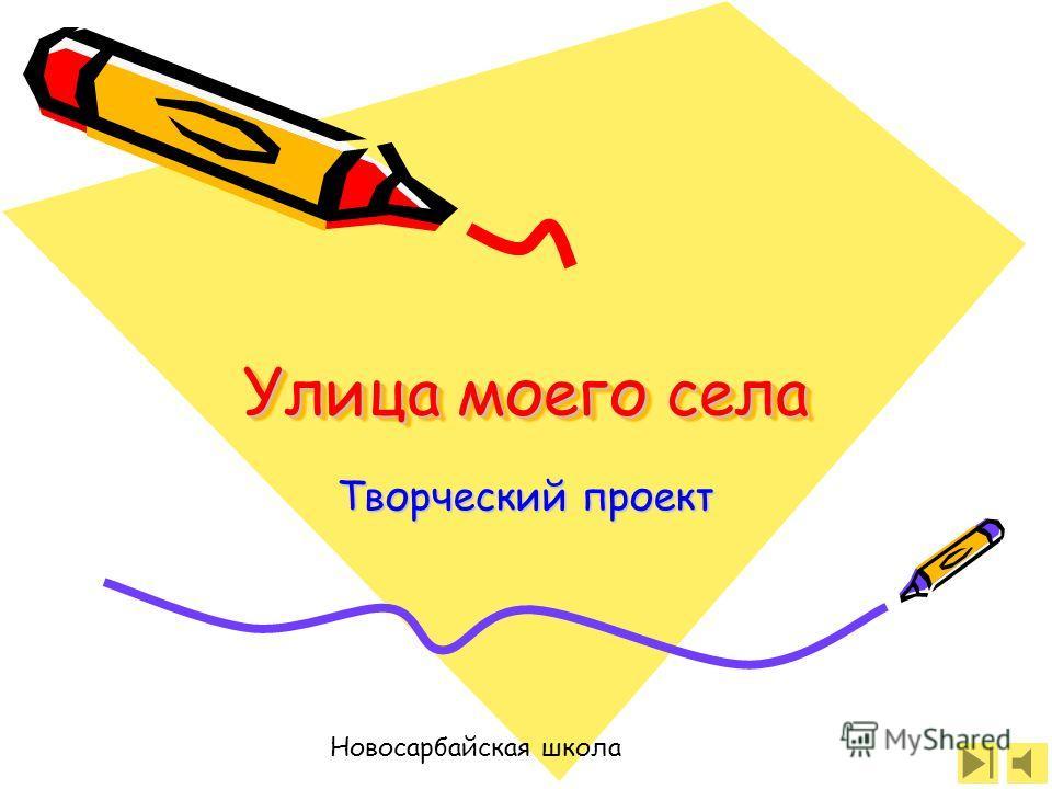 Улица моего села Творческий проект Новосарбайская школа