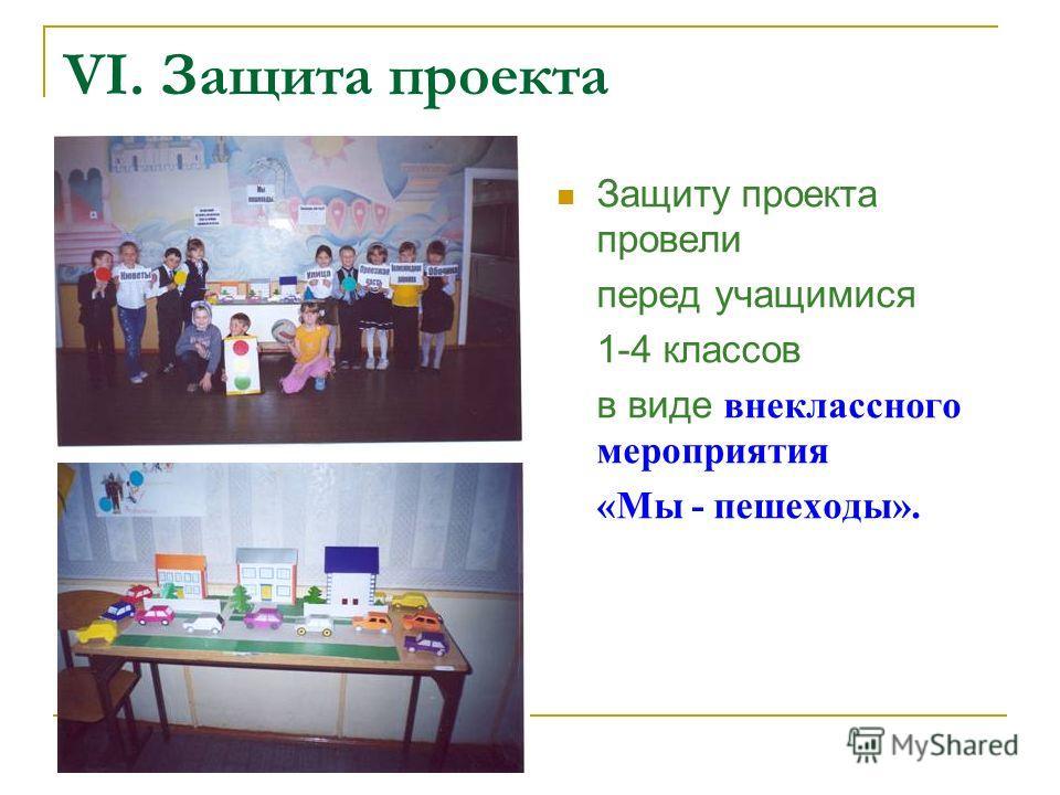 VI. Защита проекта Защиту проекта провели перед учащимися 1-4 классов в виде внеклассного мероприятия «Мы - пешеходы».