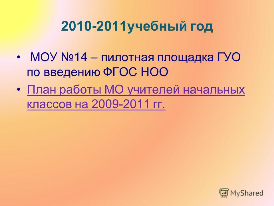 2010-2011учебный год МОУ 14 – пилотная площадка ГУО по введению ФГОС НОО План работы МО учителей начальных классов на 2009-2011 гг.План работы МО учителей начальных классов на 2009-2011 гг.