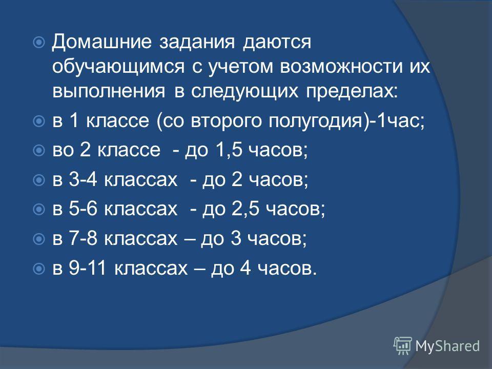 Домашние задания даются обучающимся с учетом возможности их выполнения в следующих пределах: в 1 классе (со второго полугодия)-1час; во 2 классе - до 1,5 часов; в 3-4 классах - до 2 часов; в 5-6 классах - до 2,5 часов; в 7-8 классах – до 3 часов; в 9