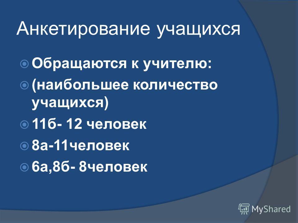 Анкетирование учащихся Обращаются к учителю: (наибольшее количество учащихся) 11б- 12 человек 8а-11человек 6а,8б- 8человек