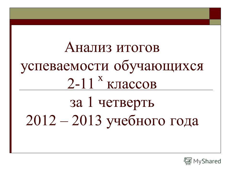 Анализ итогов успеваемости обучающихся 2-11 х классов за 1 четверть 2012 – 2013 учебного года