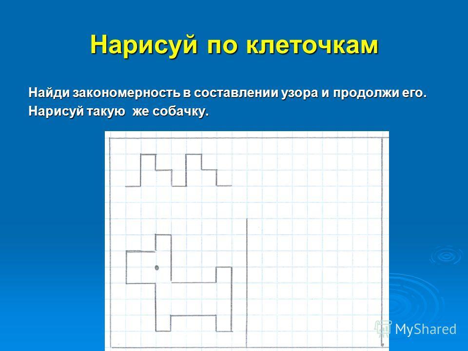 Нарисуй по клеточкам Найди закономерность в составлении узора и продолжи его. Нарисуй такую же собачку.