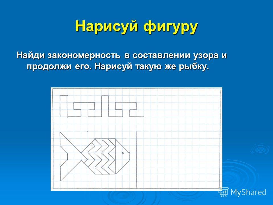Нарисуй фигуру Найди закономерность в составлении узора и продолжи его. Нарисуй такую же рыбку.