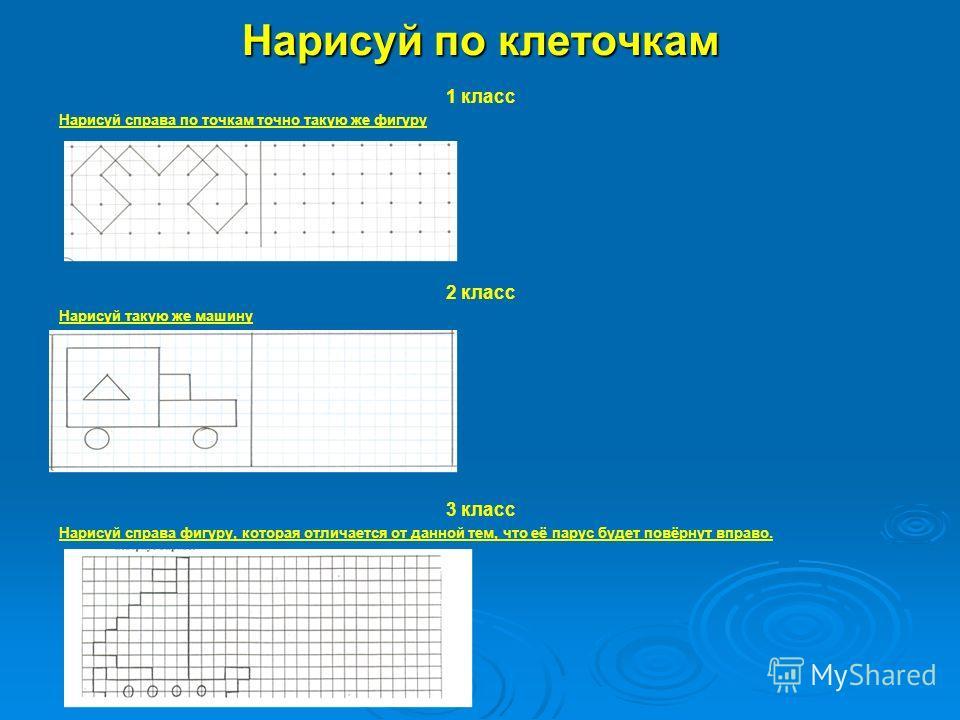 Нарисуй по клеточкам 1 класс Нарисуй справа по точкам точно такую же фигуру 2 класс Нарисуй такую же машину 3 класс Нарисуй справа фигуру, которая отличается от данной тем, что её парус будет повёрнут вправо.