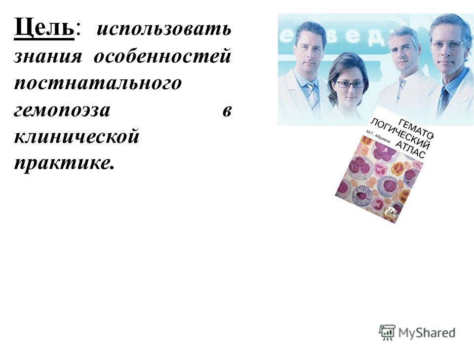 Цель: использовать знания особенностей постнатального гемопоэза в клинической практике.