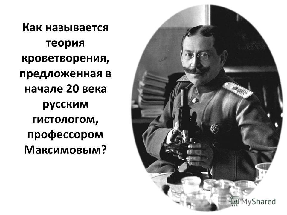 Как называется теория кроветворения, предложенная в начале 20 века русским гистологом, профессором Максимовым?
