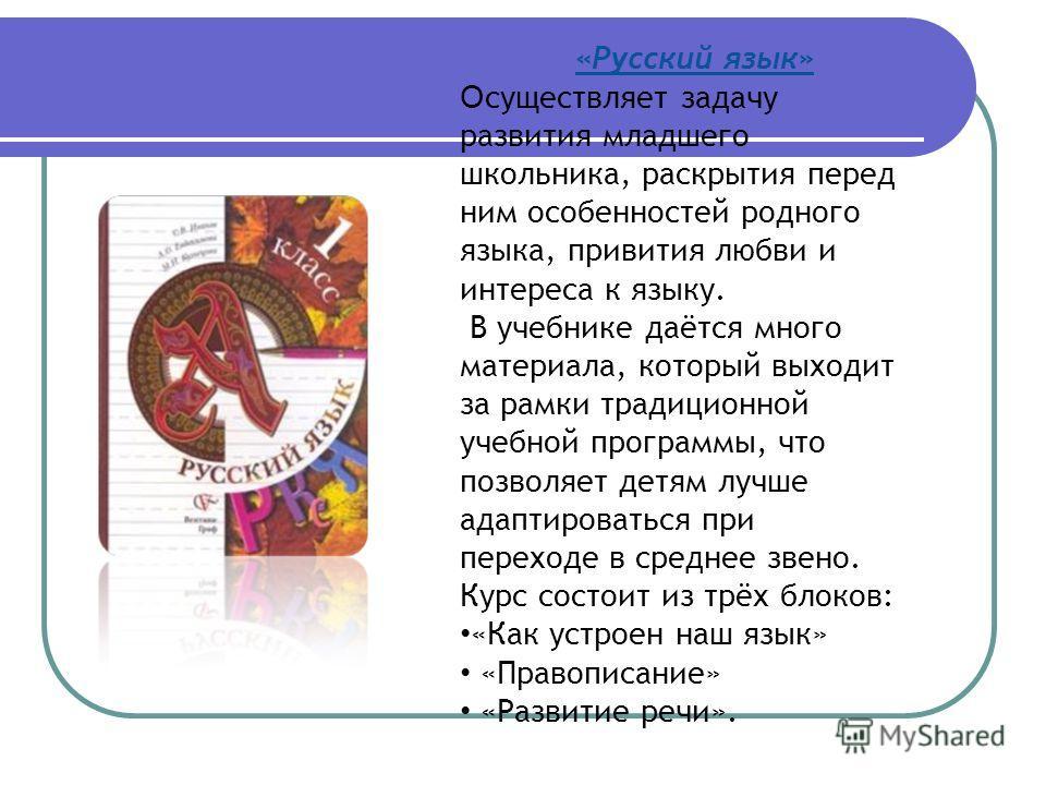 «Русский язык» О существляет задачу развития младшего школьника, раскрытия перед ним особенностей родного языка, привития любви и интереса к языку. В учебнике даётся много материала, который выходит за рамки традиционной учебной программы, что позвол