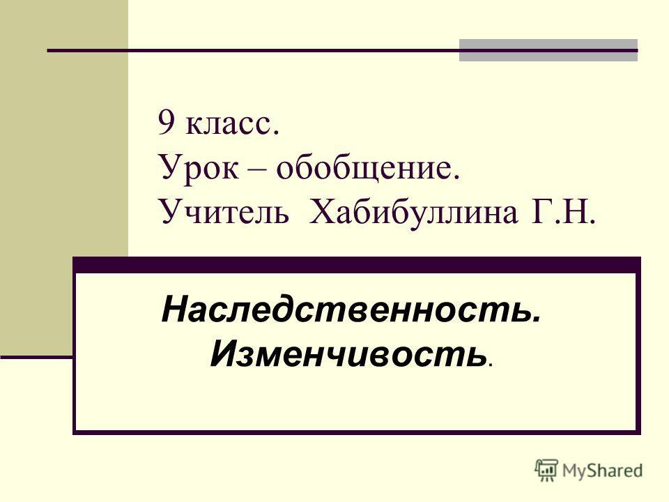9 класс. Урок – обобщение. Учитель Хабибуллина Г.Н. Наследственность. Изменчивость.