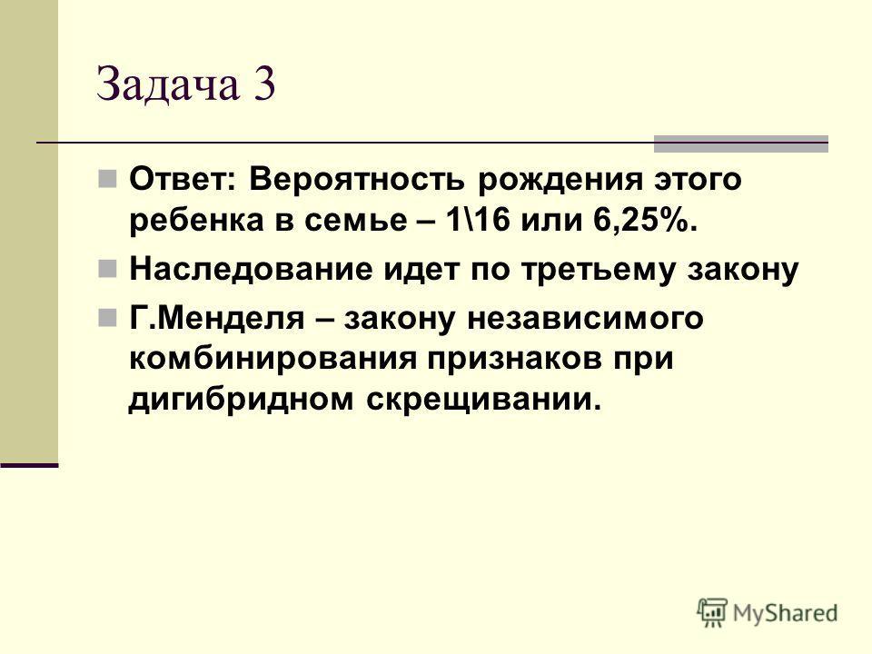 Задача 3 Ответ: Вероятность рождения этого ребенка в семье – 1\16 или 6,25%. Наследование идет по третьему закону Г.Менделя – закону независимого комбинирования признаков при дигибридном скрещивании.