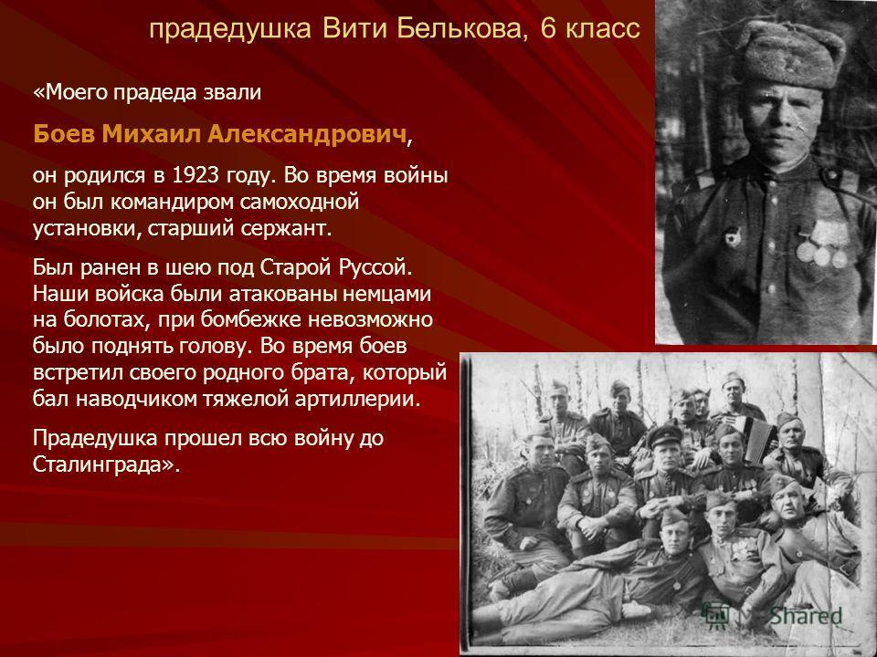 прадедушка Вити Белькова, 6 класс «Моего прадеда звали Боев Михаил Александрович, он родился в 1923 году. Во время войны он был командиром самоходной установки, старший сержант. Был ранен в шею под Старой Руссой. Наши войска были атакованы немцами на