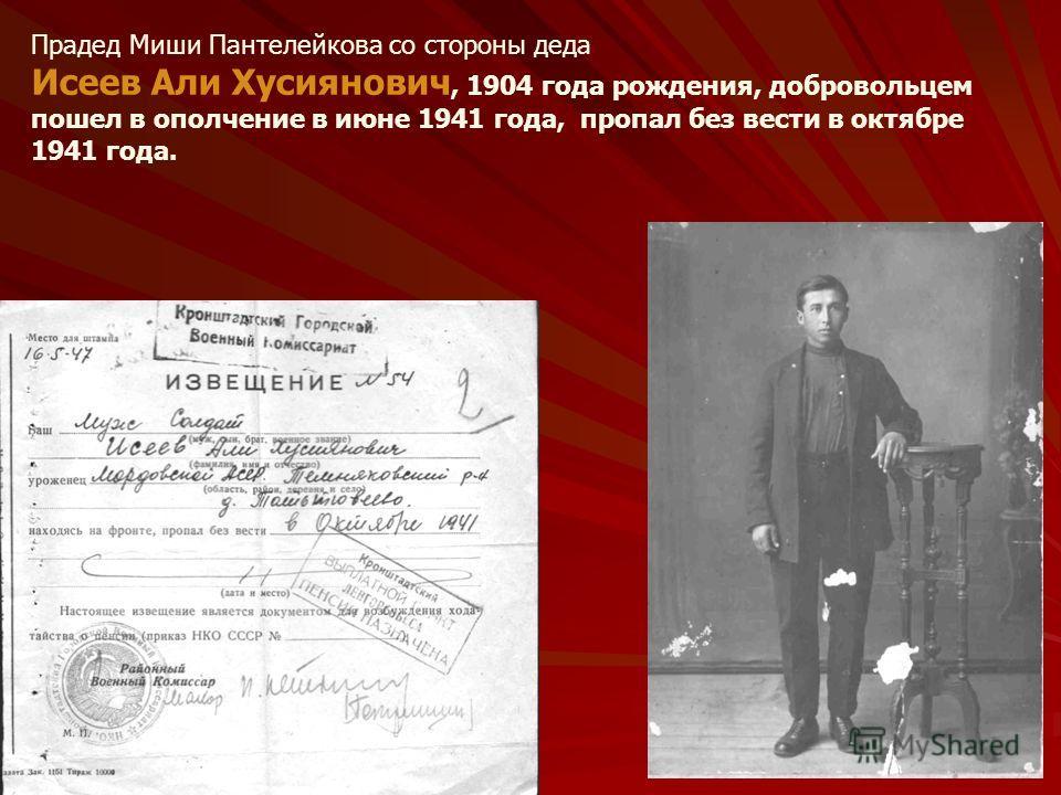 Прадед Миши Пантелейкова со стороны деда Исеев Али Хусиянович, 1904 года рождения, добровольцем пошел в ополчение в июне 1941 года, пропал без вести в октябре 1941 года.