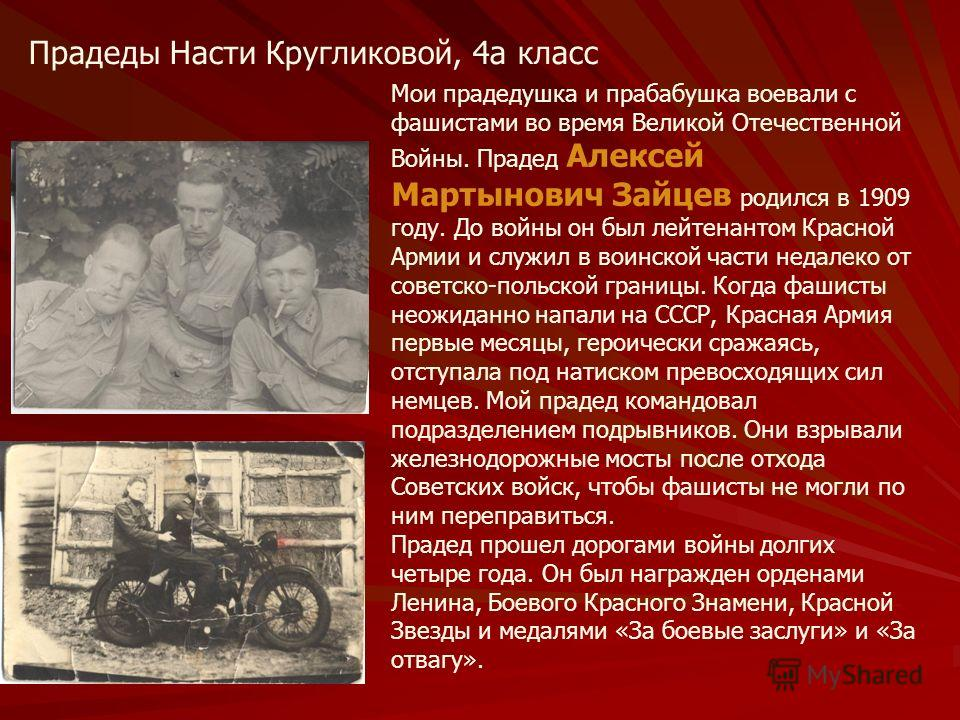 Прадеды Насти Кругликовой, 4а класс Мои прадедушка и прабабушка воевали с фашистами во время Великой Отечественной Войны. Прадед Алексей Мартынович Зайцев родился в 1909 году. До войны он был лейтенантом Красной Армии и служил в воинской части недале
