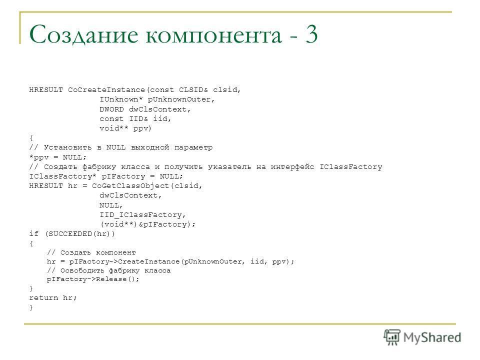 Создание компонента - 3 HRESULT CoCreateInstance(const CLSID& clsid, IUnknown* pUnknownOuter, DWORD dwClsContext, const IID& iid, void** ppv) { // Установить в NULL выходной параметр *ppv = NULL; // Создать фабрику класса и получить указатель на инте