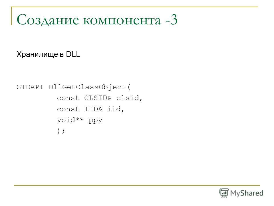 Создание компонента -3 Хранилище в DLL STDAPI DllGetClassObject( const CLSID& clsid, const IID& iid, void** ppv );