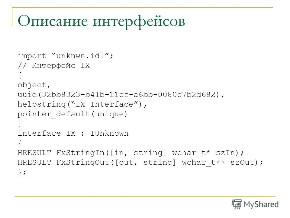 Описание интерфейсов import unknwn.idl; // Интерфейс IX [ object, uuid(32bb8323-b41b-11cf-a6bb-0080c7b2d682), helpstring(IX Interface), pointer_default(unique) ] interface IX : IUnknown { HRESULT FxStringIn([in, string] wchar_t* szIn); HRESULT FxStri