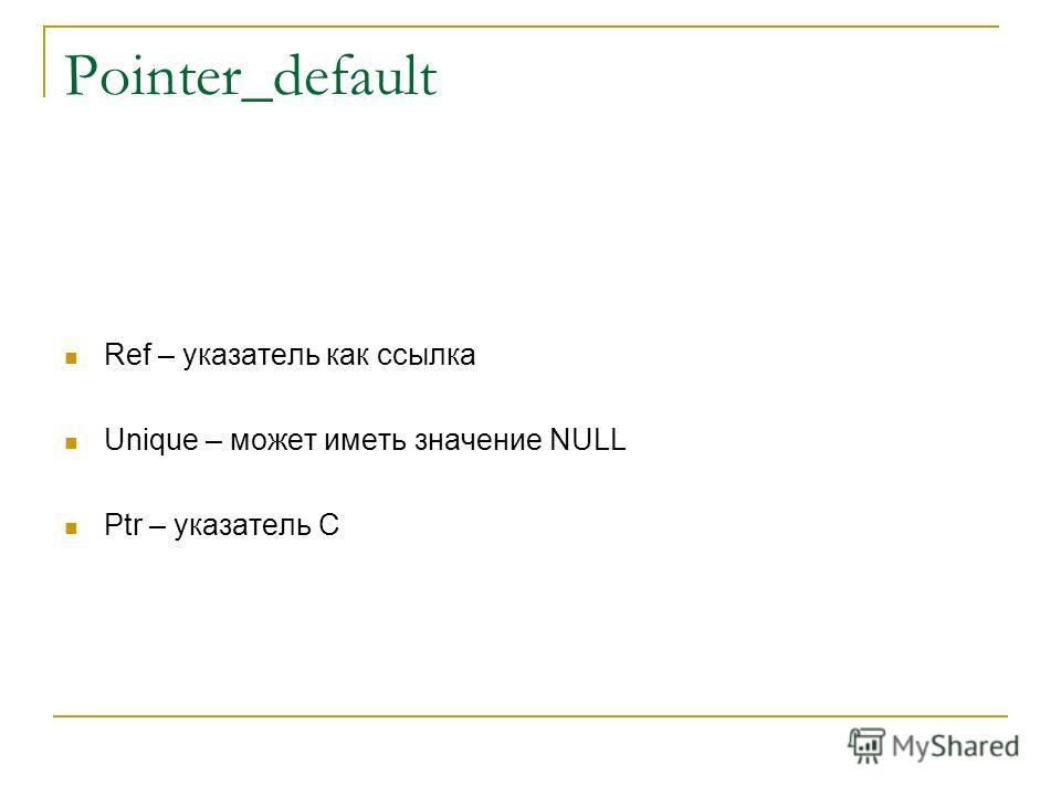 Pointer_default Ref – указатель как ссылка Unique – может иметь значение NULL Ptr – указатель С