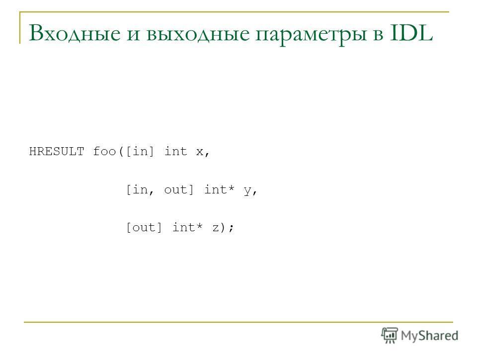 Входные и выходные параметры в IDL HRESULT foo([in] int x, [in, out] int* y, [out] int* z);