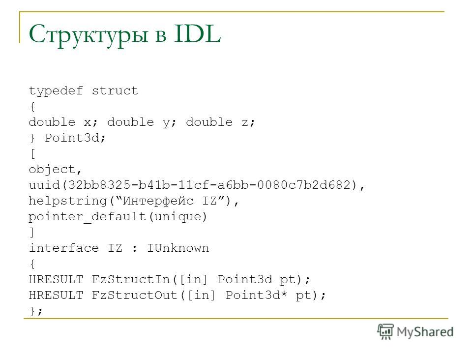 Структуры в IDL typedef struct { double x; double y; double z; } Point3d; [ object, uuid(32bb8325-b41b-11cf-a6bb-0080c7b2d682), helpstring(Интерфейс IZ), pointer_default(unique) ] interface IZ : IUnknown { HRESULT FzStructIn([in] Point3d pt); HRESULT