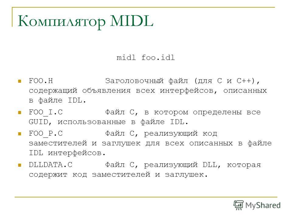 Компилятор MIDL midl foo.idl FOO.H Заголовочный файл (для С и С++), содержащий объявления всех интерфейсов, описанных в файле IDL. FOO_I.C Файл С, в котором определены все GUID, использованные в файле IDL. FOO_P.C Файл С, реализующий код заместителей