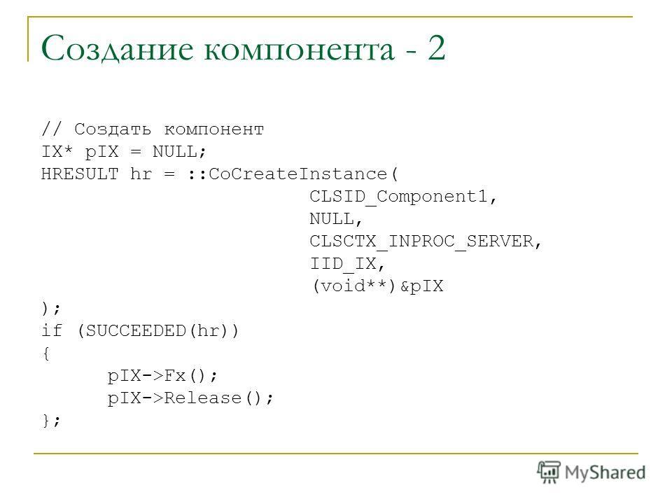 Создание компонента - 2 // Создать компонент IX* pIX = NULL; HRESULT hr = ::CoCreateInstance( CLSID_Component1, NULL, CLSCTX_INPROC_SERVER, IID_IX, (void**)&pIX ); if (SUCCEEDED(hr)) { pIX->Fx(); pIX->Release(); };