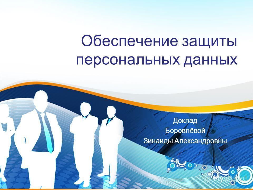 1 Обеспечение защиты персональных данных Доклад Боровлёвой Зинаиды Александровны