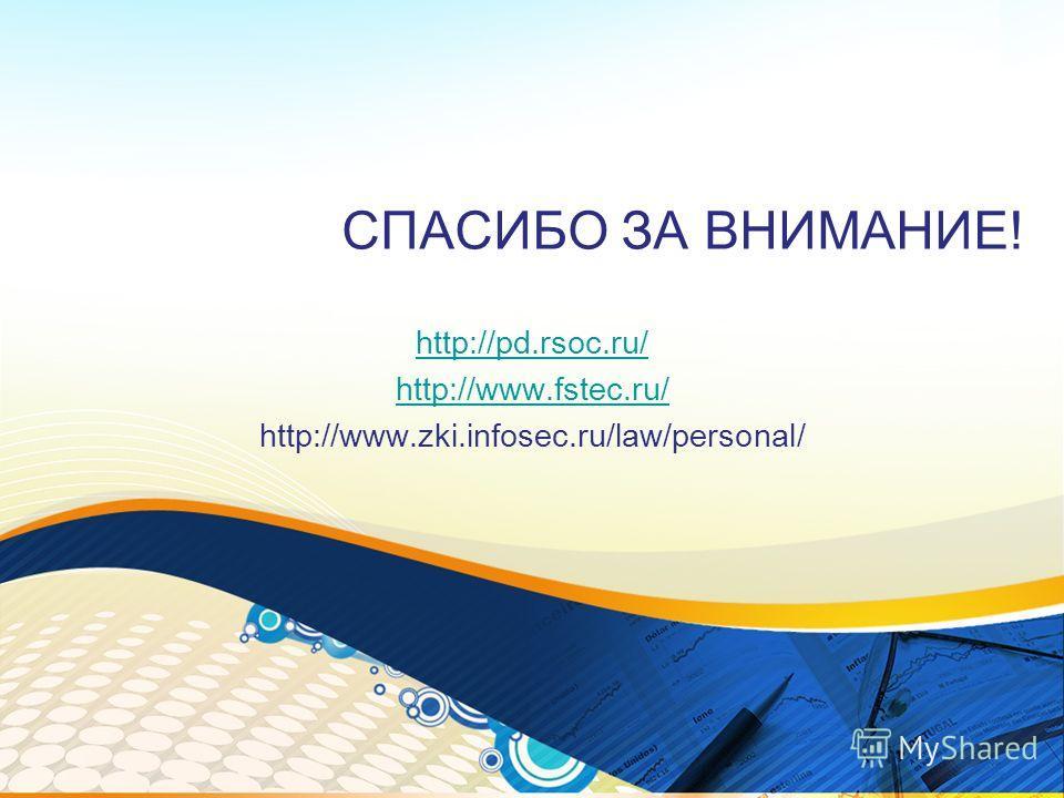 СПАСИБО ЗА ВНИМАНИЕ! http://pd.rsoc.ru/ http://www.fstec.ru/ http://www.zki.infosec.ru/law/personal/