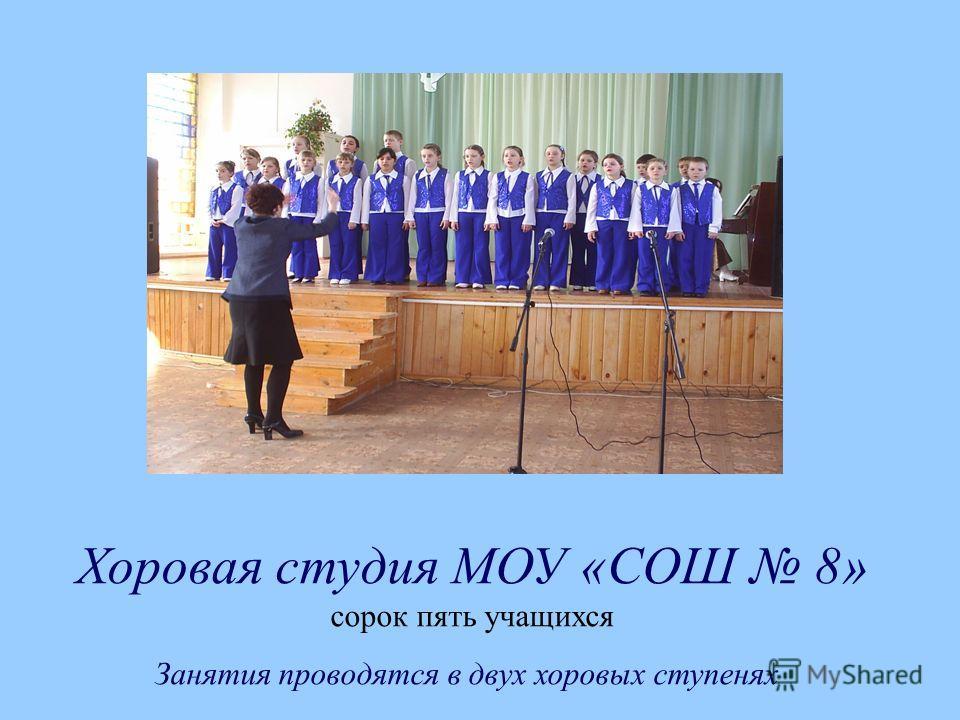 Хоровая студия МОУ «СОШ 8» сорок пять учащихся Занятия проводятся в двух хоровых ступенях