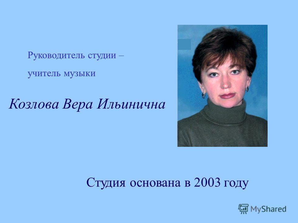 Руководитель студии – учитель музыки Студия основана в 2003 году Козлова Вера Ильинична