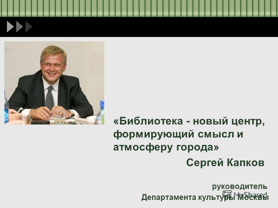 «Библиотека - новый центр, формирующий смысл и атмосферу города» Сергей Капков руководитель Департамента культуры Москвы