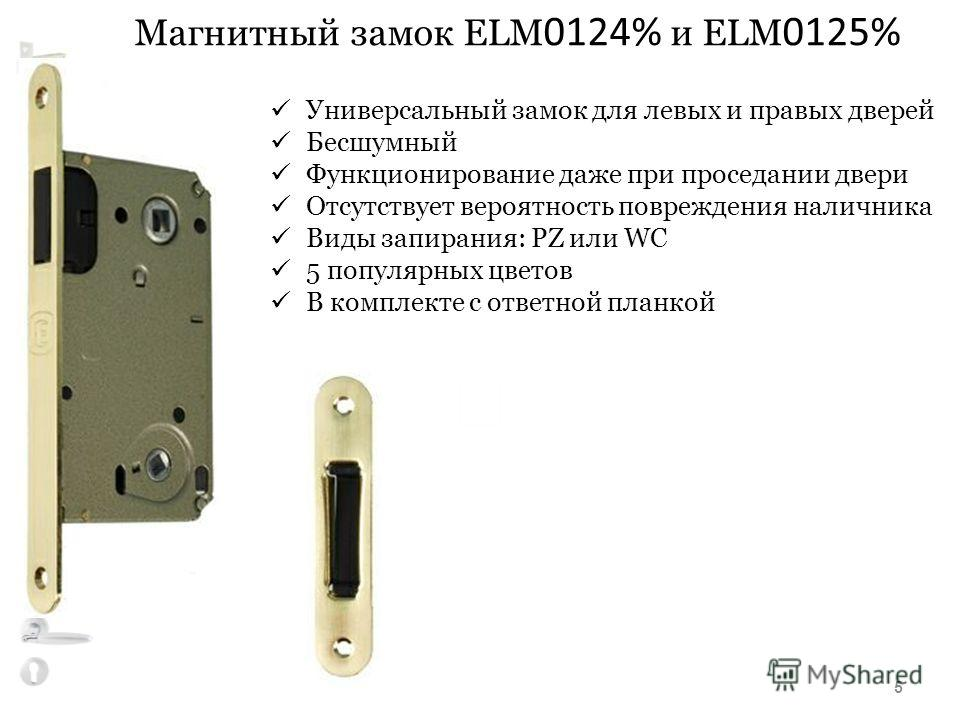 Магнитный замок ELM 0124% и ELM 0125% Универсальный замок для левых и правых дверей Бесшумный Функционирование даже при проседании двери Отсутствует вероятность повреждения наличника Виды запирания: PZ или WC 5 популярных цветов В комплекте с ответно