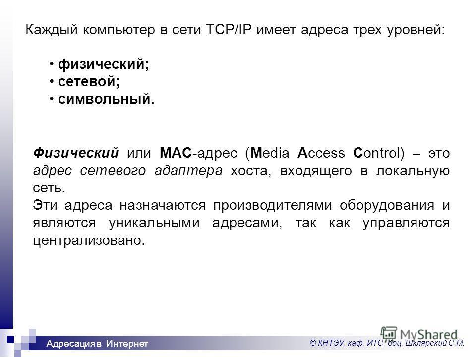 © КНТЭУ, каф. ИТС, доц. Шклярский С.М. Адресация в Интернет Каждый компьютер в сети TCP/IP имеет адреса трех уровней: физический; сетевой; символьный. Физический или MAC-адрес (Media Access Control) – это адрес сетевого адаптера хоста, входящего в ло