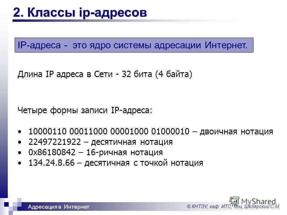 © КНТЭУ, каф. ИТС, доц. Шклярский С.М. Адресация в Интернет 2. Классы ip-адресов IP-адреса - это ядро системы адресации Интернет. Длина IP адреса в Сети - 32 бита (4 байта) Четыре формы записи IP-адреса: 10000110 00011000 00001000 01000010 – двоичная