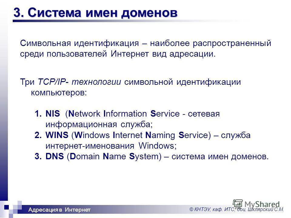 © КНТЭУ, каф. ИТС, доц. Шклярский С.М. Адресация в Интернет 3. Система имен доменов Символьная идентификация – наиболее распространенный среди пользователей Интернет вид адресации. Три TCP/IP- технологии символьной идентификации компьютеров: 1.NIS (N