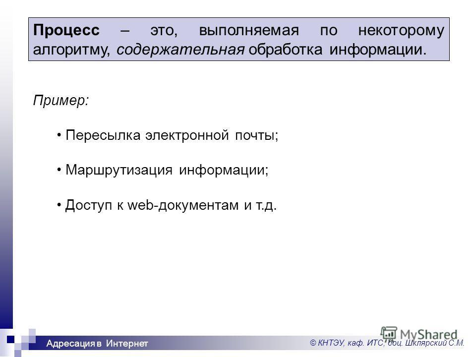 © КНТЭУ, каф. ИТС, доц. Шклярский С.М. Адресация в Интернет Процесс – это, выполняемая по некоторому алгоритму, содержательная обработка информации. Пример: Пересылка электронной почты; Маршрутизация информации; Доступ к web-документам и т.д.