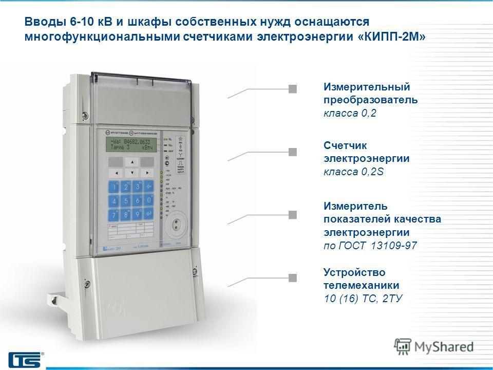 Вводы 6-10 кВ и шкафы собственных нужд оснащаются многофункциональными счетчиками электроэнергии «КИПП-2М» Счетчик электроэнергии класса 0,2S Измерительный преобразователь класса 0,2 Устройство телемеханики 10 (16) ТС, 2ТУ Измеритель показателей каче