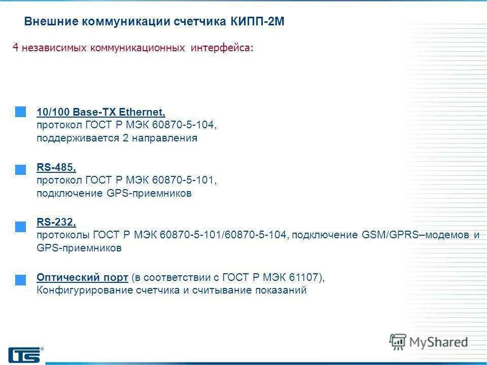 Внешние коммуникации счетчика КИПП-2М 10/100 Base-TX Ethernet, протокол ГОСТ Р МЭК 60870-5-104, поддерживается 2 направления 4 независимых коммуникационных интерфейса: RS-485, протокол ГОСТ Р МЭК 60870-5-101, подключение GPS-приемников RS-232, проток