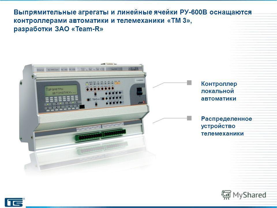 Выпрямительные агрегаты и линейные ячейки РУ-600В оснащаются контроллерами автоматики и телемеханики «ТМ 3», разработки ЗАО «Team-R» Распределенное устройство телемеханики Контроллер локальной автоматики