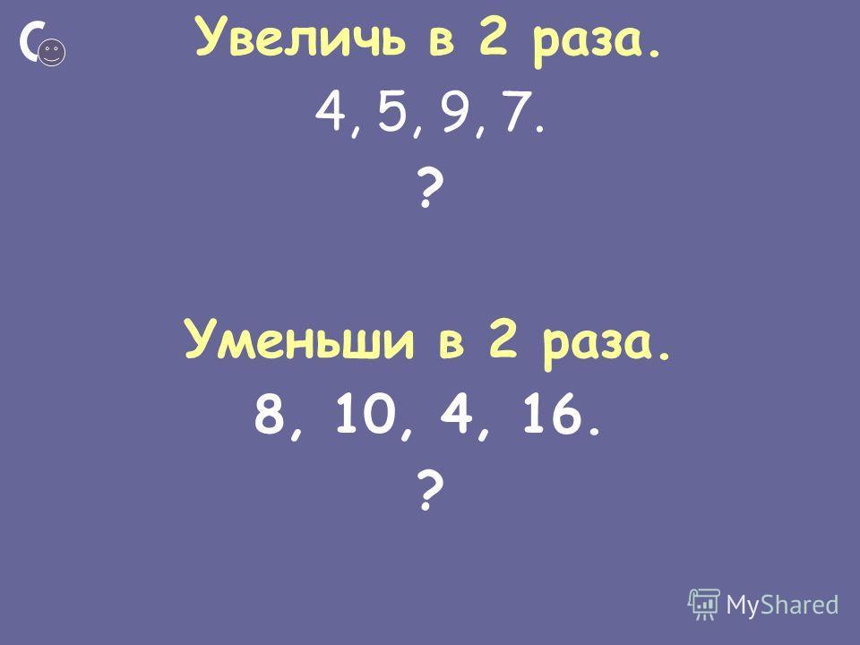 Увеличь в 2 раза. 4, 5, 9, 7. ? Уменьши в 2 раза. 8, 10, 4, 16. ?