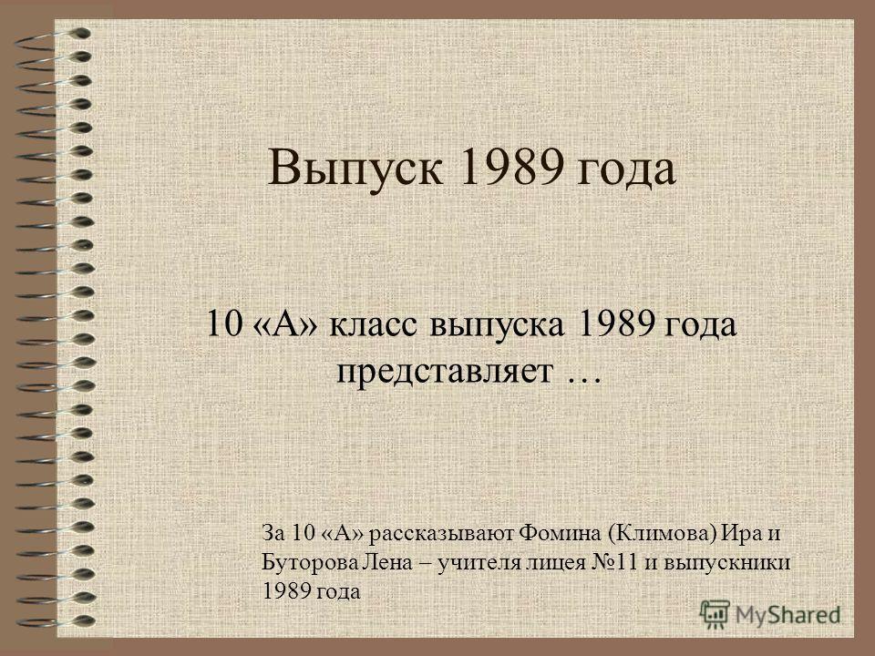 Выпуск 1989 года 10 «А» класс выпуска 1989 года представляет … За 10 «А» рассказывают Фомина (Климова) Ира и Буторова Лена – учителя лицея 11 и выпускники 1989 года