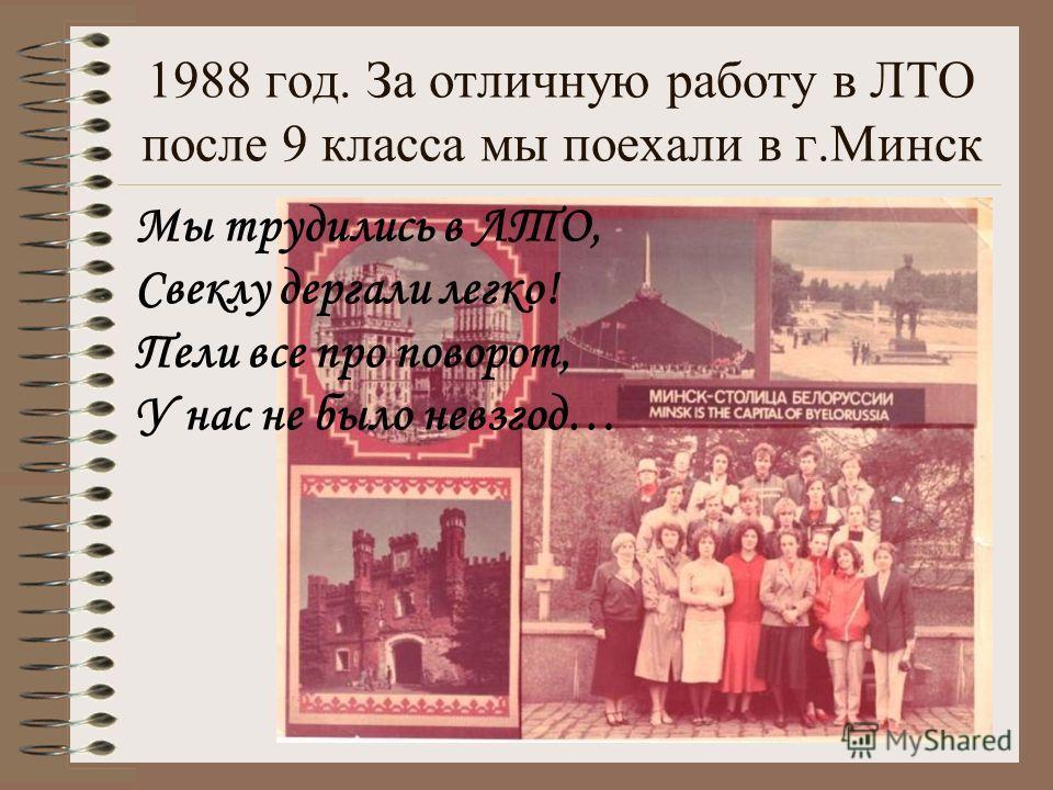 1988 год. За отличную работу в ЛТО после 9 класса мы поехали в г.Минск Мы трудились в ЛТО, Свеклу дергали легко! Пели все про поворот, У нас не было невзгод…