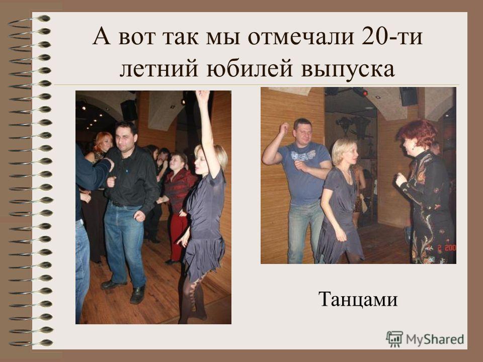 А вот так мы отмечали 20-ти летний юбилей выпуска Танцами
