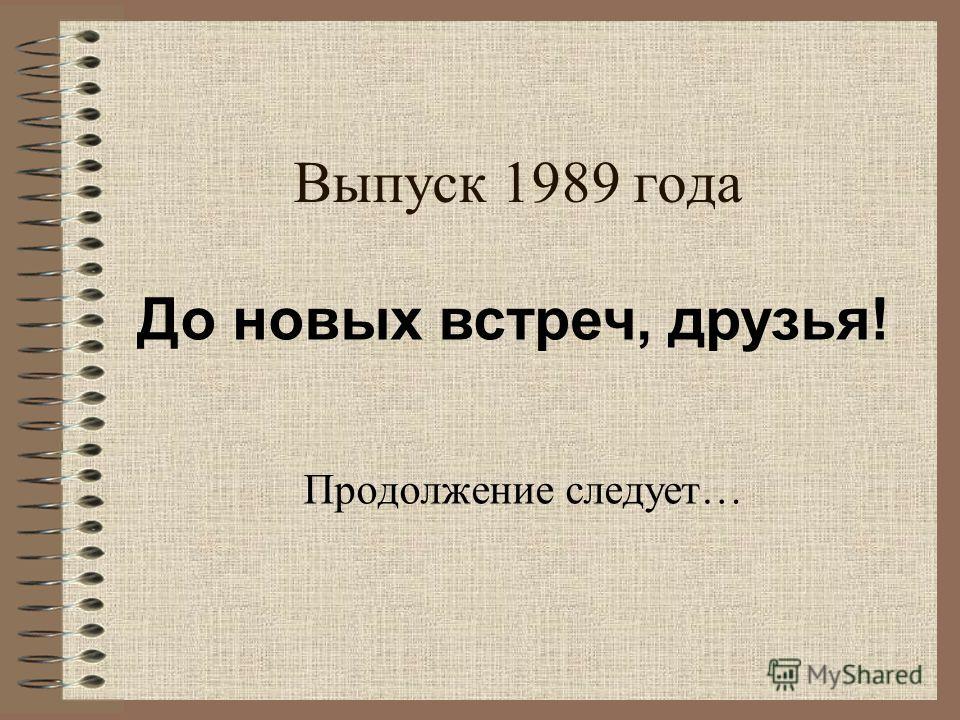 Выпуск 1989 года Продолжение следует… До новых встреч, друзья!
