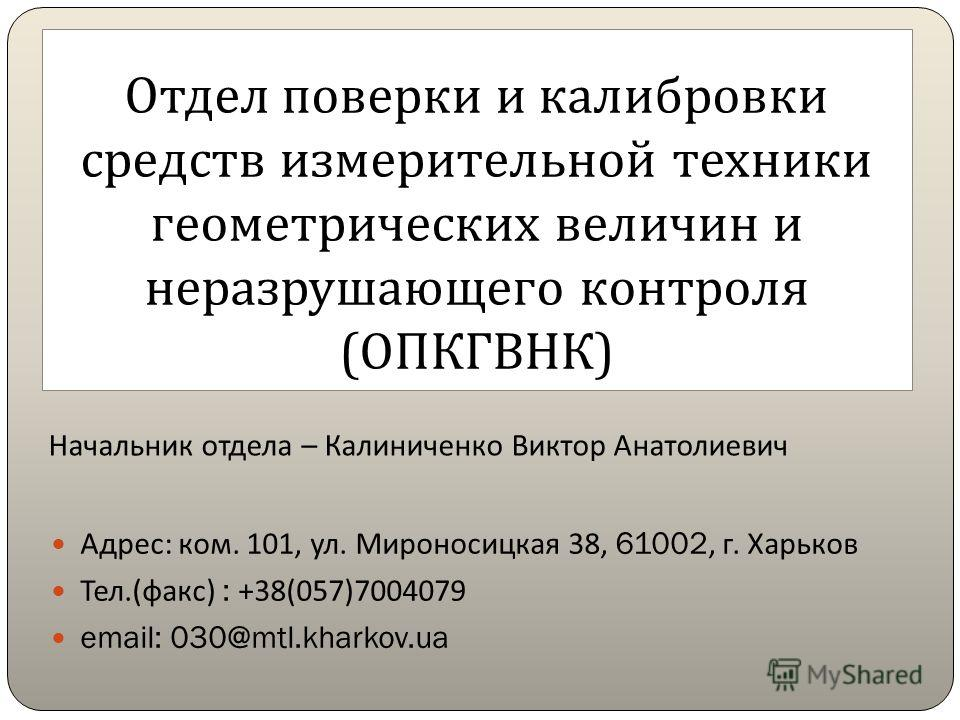 Отдел поверки и калибровки средств измерительной техники геометрических величин и неразрушающего контроля ( ОПКГВНК ) Адрес : ком. 101, ул. Мироносицкая 38, 61002, г. Харьков Тел.( факс ) : +38(057)7004079 email: 030@mtl.kharkov.ua Начальник отдела –