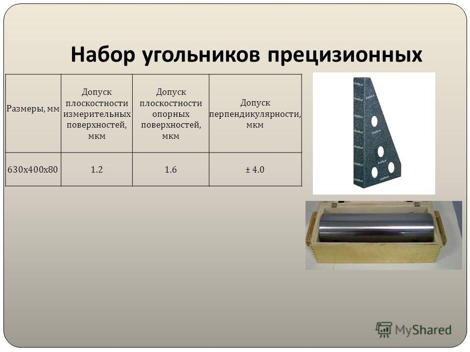 Набор угольников прецизионных Размеры, мм Допуск плоскостности измерительных поверхностей, мкм Допуск плоскостности опорных поверхностей, мкм Допуск перпендикулярности, мкм 630 х 400 х 80 1.21.6± 4.0