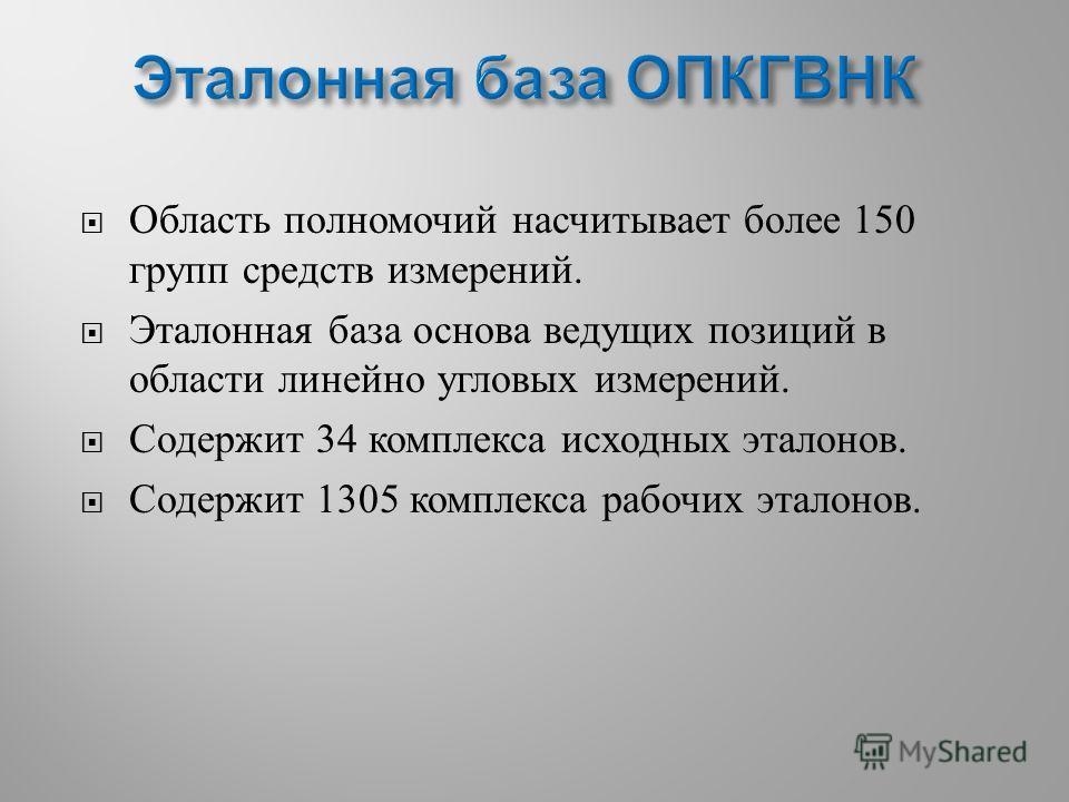 Область полномочий насчитывает более 150 групп средств измерений. Эталонная база основа ведущих позиций в области линейно угловых измерений. Содержит 34 комплекса исходных эталонов. Содержит 1305 комплекса рабочих эталонов.