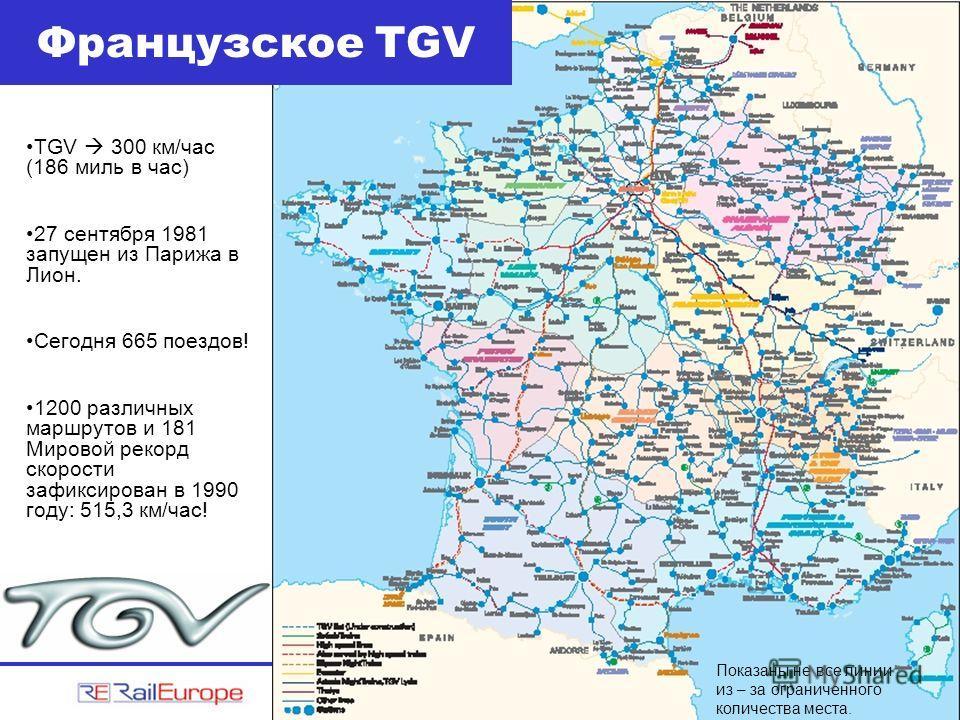 Французское TGV Показаны не все линии из – за ограниченного количества места. TGV 300 км/час (186 миль в час) 27 сентября 1981 запущен из Парижа в Лион. Cегодня 665 поездов! 1200 различных маршрутов и 181 Мировой рекорд скорости зафиксирован в 1990 г