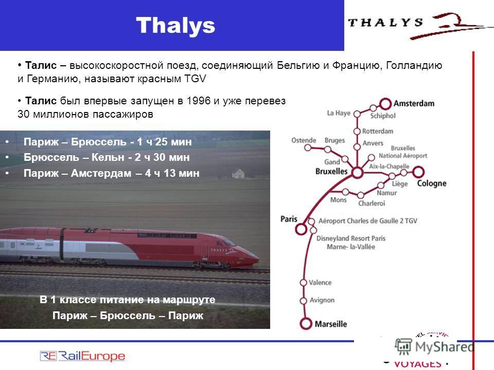 Thalys Париж – Брюссель - 1 ч 25 мин Брюссель – Кельн - 2 ч 30 мин Париж – Амстердам – 4 ч 13 мин В 1 классе питание на маршруте Париж – Брюссель – Париж Талис – высокоскоростной поезд, соединяющий Бельгию и Францию, Голландию и Германию, называют кр