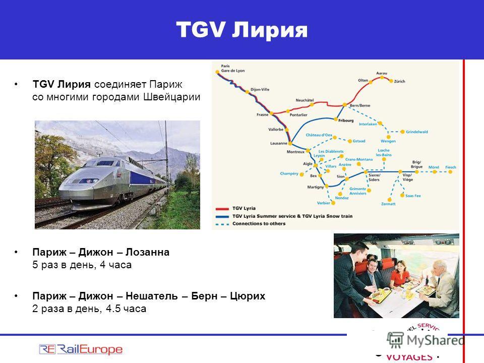TGV Лирия соединяет Париж со многими городами Швейцарии Париж – Дижон – Лозанна 5 раз в день, 4 часа Париж – Дижон – Нешатель – Берн – Цюрих 2 раза в день, 4.5 часа TGV Лирия