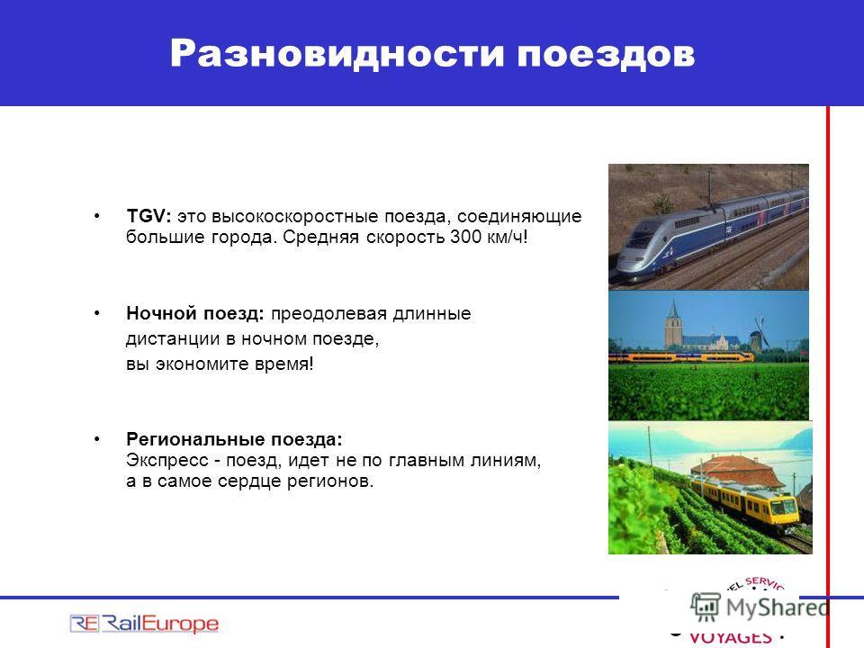 TGV: это высокоскоростные поезда, соединяющие большие города. Средняя скорость 300 км/ч! Ночной поезд: преодолевая длинные дистанции в ночном поезде, вы экономите время! Региональные поезда: Экспресс - поезд, идет не по главным линиям, а в самое серд